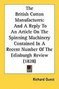 The British Cotton Manufactures: And a Reply to an Article on the Spinning Machinery Contained in a Recent Number of the Edinburgh Review (1828) - Guest, Richard