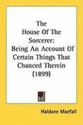 The House of the Sorcerer: Being an Account of Certain Things That Chanced Therein (1899) - Macfall, Haldane