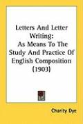 Letters and Letter Writing: As Means to the Study and Practice of English Composition (1903) - Dye, Charity