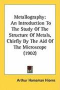 Metallography: An Introduction to the Study of the Structure of Metals, Chiefly by the Aid of the Microscope (1902) - Hiorns, Arthur Horseman