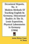 Occasional Reports, No. 4: Modern Methods of Teaching English in Germany, Educational Studies at the St. Louis Exposition, Physical Laboratories - Fraser, James Nelson; Sharp, H.; Kuchler, G. W.