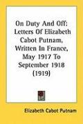 On Duty and Off: Letters of Elizabeth Cabot Putnam, Written in France, May 1917 to September 1918 (1919) - Putnam, Elizabeth Cabot