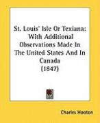 St. Louis' Isle or Texiana: With Additional Observations Made in the United States and in Canada (1847) - Hooton, Charles
