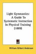 Light Gymnastics: A Guide to Systematic Instruction in Physical Training (1889) - Anderson, William Gilbert