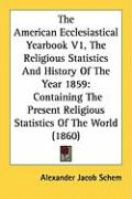 The American Ecclesiastical Yearbook V1, the Religious Statistics and History of the Year 1859: Containing the Present Religious Statistics of the Wor - Schem, Alexander Jacob