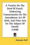 A Treatise on the Deed of Entail: Embracing, Commentaries on the Amendment Act of 1848, and Prior Acts on the Subject of Entails (1848) - Duff, Alexander