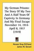 My German Prisons: The Story of My Two and a Half Years of Captivity in Germany and My Final Escape November 14, 1914-April 8, 1917 (1919 - Gilliland, Horace Gray
