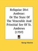 Reliquiae Divi Andreae: Or the State of the Venerable and Primitial See of St. Andrews (1797) - Martine, George