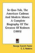 Se-Quo-Yah, the American Cadmus and Modern Moses: A Complete Biography of the Greatest of Redmen (1885) - Foster, George Everett