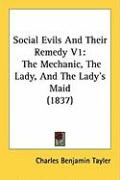 Social Evils and Their Remedy V1: The Mechanic, the Lady, and the Lady's Maid (1837) - Tayler, Charles Benjamin