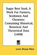 Sugar Beet Seed, a Work for Farmers, Seedsmen and Chemists: Containing Historical, Botanical and Theoretical Data (1898) - Ware, Lewis Sharpe