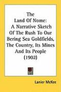 The Land of Nome: A Narrative Sketch of the Rush to Our Bering Sea Goldfields, the Country, Its Mines and Its People (1902) - McKee, Lanier