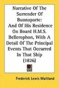 Narrative of the Surrender of Buonaparte: And of His Residence on Board H.M.S. Bellerophon, with a Detail of the Principal Events That Occurred in Tha - Maitland, Frederick Lewis