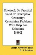 Notebook on Practical Solid or Descriptive Geometry: Containing Problems with Help for Solutions (1880) - Edgar, Joseph Haythorne; Pritchard, G. S.