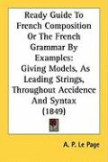 Ready Guide to French Composition or the French Grammar by Examples: Giving Models, as Leading Strings, Throughout Accidence and Syntax (1849) - Le Page, A. P.