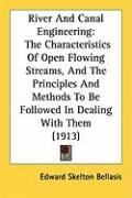 River and Canal Engineering: The Characteristics of Open Flowing Streams, and the Principles and Methods to Be Followed in Dealing with Them (1913) - Bellasis, Edward Skelton