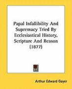 Papal Infallibility and Supremacy Tried by Ecclesiastical History, Scripture and Reason (1877) - Gayer, Arthur Edward