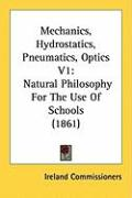 Mechanics, Hydrostatics, Pneumatics, Optics V1: Natural Philosophy for the Use of Schools (1861) - Ireland Commissioners, Commissioners