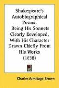 Shakespeare's Autobiographical Poems: Being His Sonnets Clearly Developed, with His Character Drawn Chiefly from His Works (1838) - Brown, Charles Armitage