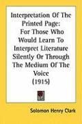 Interpretation of the Printed Page: For Those Who Would Learn to Interpret Literature Silently or Through the Medium of the Voice (1915) - Clark, Solomon Henry