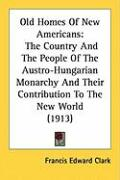 Old Homes of New Americans: The Country and the People of the Austro-Hungarian Monarchy and Their Contribution to the New World (1913) - Clark, Francis Edward