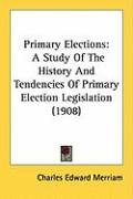 Primary Elections: A Study of the History and Tendencies of Primary Election Legislation (1908) - Merriam, Charles Edward
