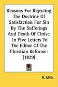 Reasons for Rejecting the Doctrine of Satisfaction for Sin by the Sufferings and Death of Christ: In Five Letters to the Editor of the Christian Refor - Mills, R.