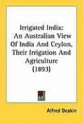 Irrigated India: An Australian View of India and Ceylon, Their Irrigation and Agriculture (1893) - Deakin, Alfred