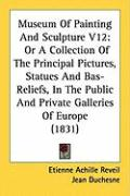 Museum of Painting and Sculpture V12: Or a Collection of the Principal Pictures, Statues and Bas-Reliefs, in the Public and Private Galleries of Europ - Reveil, Etienne Achille; Duchesne, Jean