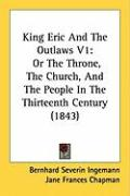 King Eric and the Outlaws V1: Or the Throne, the Church, and the People in the Thirteenth Century (1843) - Ingemann, Bernhard Severin