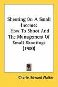 Shooting on a Small Income: How to Shoot and the Management of Small Shootings (1900) - Walker, Charles Edward