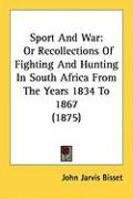 Sport and War: Or Recollections of Fighting and Hunting in South Africa from the Years 1834 to 1867 (1875) - Bisset, John Jarvis