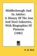 Middlesbrough and Its Jubilee: A History of the Iron and Steel Industries, with Biographies of Pioneers (1881)