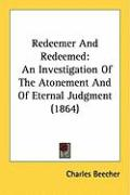 Redeemer and Redeemed: An Investigation of the Atonement and of Eternal Judgment (1864) - Beecher, Charles