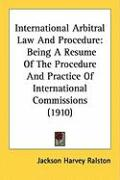 International Arbitral Law and Procedure: Being a Resume of the Procedure and Practice of International Commissions (1910) - Ralston, Jackson Harvey
