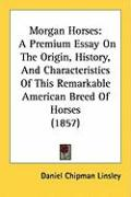 Morgan Horses: A Premium Essay on the Origin, History, and Characteristics of This Remarkable American Breed of Horses (1857) - Linsley, Daniel Chipman