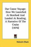 Our Canoe Voyage: How We Launched at Hereford and Landed at Reading, a Narrative of the Cruise (1876) - Black, Malcolm