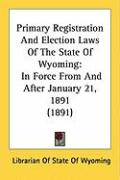 Primary Registration and Election Laws of the State of Wyoming: In Force from and After January 21, 1891 (1891) - Librarian of State of Wyoming, Of State