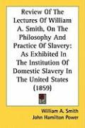 Review of the Lectures of William A. Smith, on the Philosophy and Practice of Slavery: As Exhibited in the Institution of Domestic Slavery in the Unit - Smith, William A.; Power, John Hamilton