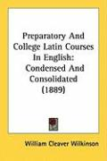 Preparatory and College Latin Courses in English: Condensed and Consolidated (1889) - Wilkinson, William Cleaver