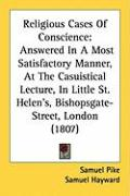 Religious Cases of Conscience: Answered in a Most Satisfactory Manner, at the Casuistical Lecture, in Little St. Helen's, Bishopsgate-Street, London - Pike, Samuel; Hayward, Samuel