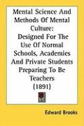 Mental Science and Methods of Mental Culture: Designed for the Use of Normal Schools, Academies and Private Students Preparing to Be Teachers (1891) - Brooks, Edward
