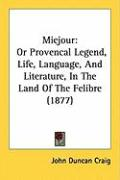 Miejour: Or Provencal Legend, Life, Language, and Literature, in the Land of the Felibre (1877) - Craig, John Duncan