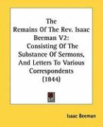 The Remains of the REV. Isaac Beeman V2: Consisting of the Substance of Sermons, and Letters to Various Correspondents (1844) - Beeman, Isaac