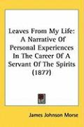 Leaves from My Life: A Narrative of Personal Experiences in the Career of a Servant of the Spirits (1877) - Morse, James Johnson
