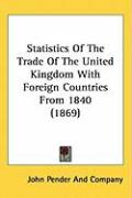 Statistics of the Trade of the United Kingdom with Foreign Countries from 1840 (1869) - John Pender & Co