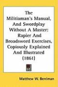The Militiamans Manual, and Swordplay Without a Master: Rapier and Broadsword Exercises, Copiously Explained and Illustrated (1861) - Berriman, Matthew W.