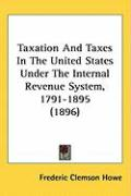 Taxation and Taxes in the United States Under the Internal Revenue System, 1791-1895 (1896) - Howe, Frederic Clemson