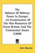 The Balance of Military Power in Europe: An Examination of the War Resources of Great Britain and the Continental States (1888) - Maurice, John