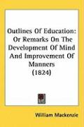 Outlines of Education: Or Remarks on the Development of Mind and Improvement of Manners (1824) - MacKenzie, William